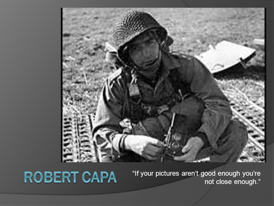 Robert Capa If your pictures aren't good enough you're not close enough.