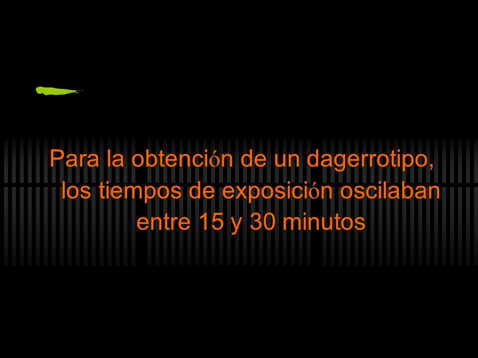 Para la obtención de un dagerrotipo, los tiempos de exposición oscilaban entre 15 y 30 minutos