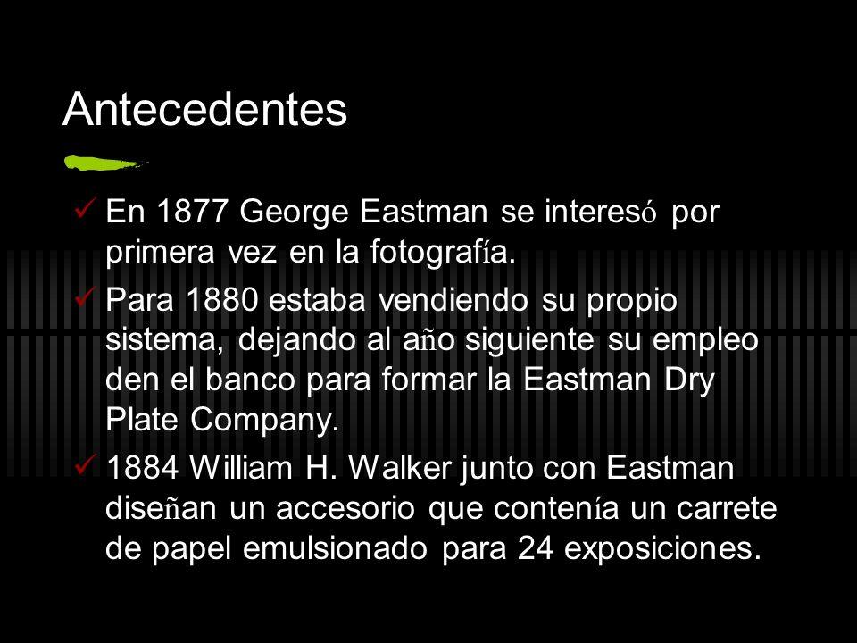 Antecedentes En 1877 George Eastman se interesó por primera vez en la fotografía.