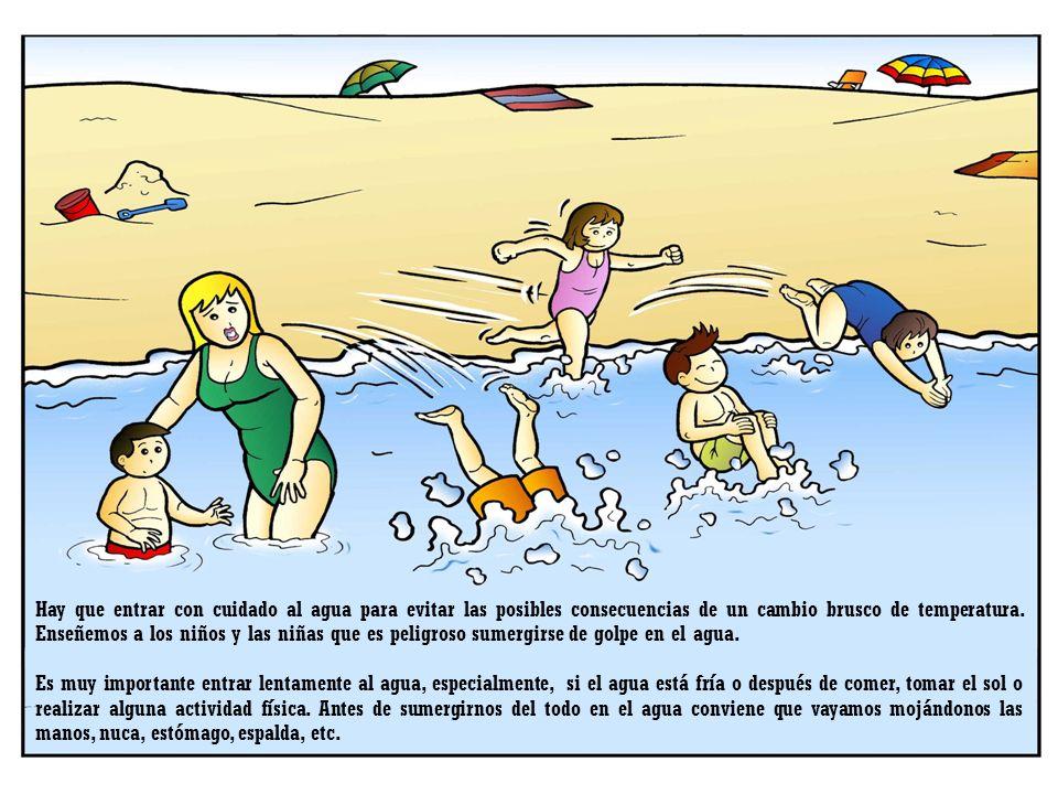 Hay que entrar con cuidado al agua para evitar las posibles consecuencias de un cambio brusco de temperatura. Enseñemos a los niños y las niñas que es peligroso sumergirse de golpe en el agua.