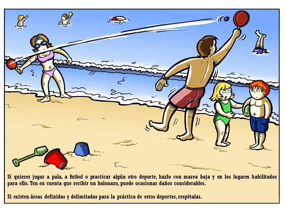 Si quieres jugar a pala, a futbol o practicar algún otro deporte, hazlo con marea baja y en los lugares habilitados para ello. Ten en cuenta que recibir un balonazo, puede ocasionar daños considerables.