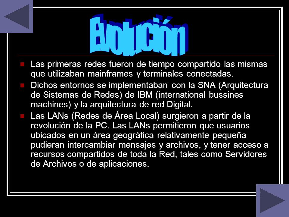 Evolución Las primeras redes fueron de tiempo compartido las mismas que utilizaban mainframes y terminales conectadas.