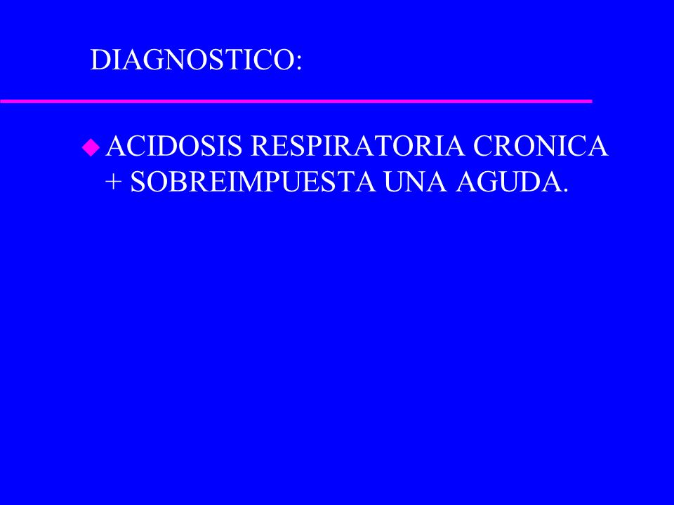 DIAGNOSTICO: ACIDOSIS RESPIRATORIA CRONICA + SOBREIMPUESTA UNA AGUDA.