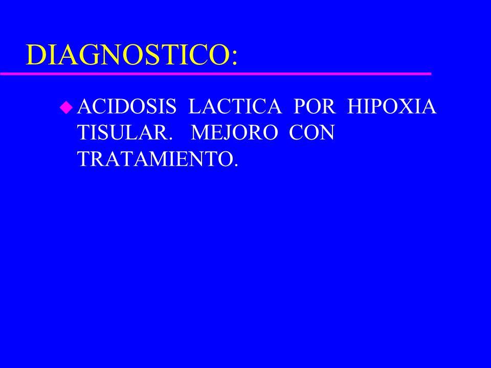 DIAGNOSTICO: ACIDOSIS LACTICA POR HIPOXIA TISULAR. MEJORO CON TRATAMIENTO.