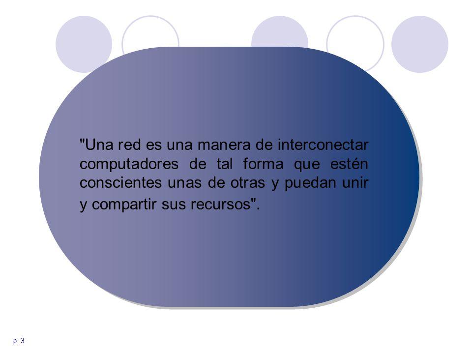 Una red es una manera de interconectar computadores de tal forma que estén conscientes unas de otras y puedan unir y compartir sus recursos .