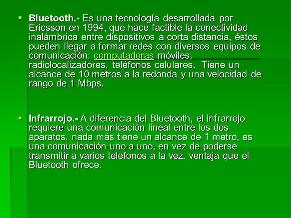 Bluetooth.- Es una tecnología desarrollada por Ericsson en 1994, que hace factible la conectividad inalámbrica entre dispositivos a corta distancia, éstos pueden llegar a formar redes con diversos equipos de comunicación: computadoras móviles, radiolocalizadores, teléfonos celulares, Tiene un alcance de 10 metros a la redonda y una velocidad de rango de 1 Mbps.