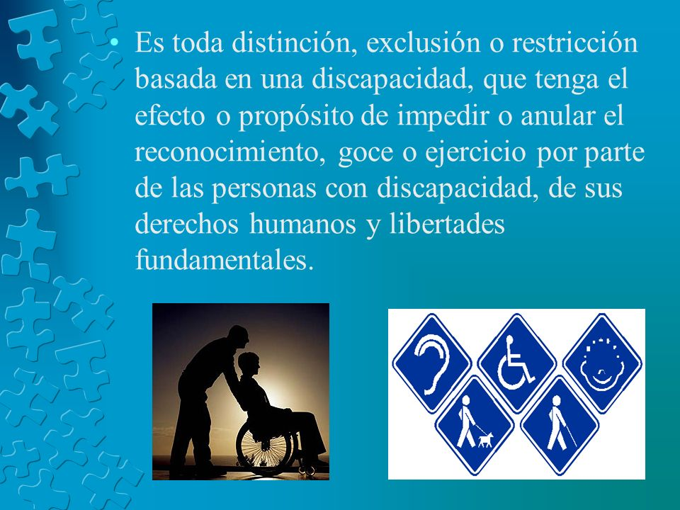 Es toda distinción, exclusión o restricción basada en una discapacidad, que tenga el efecto o propósito de impedir o anular el reconocimiento, goce o ejercicio por parte de las personas con discapacidad, de sus derechos humanos y libertades fundamentales.