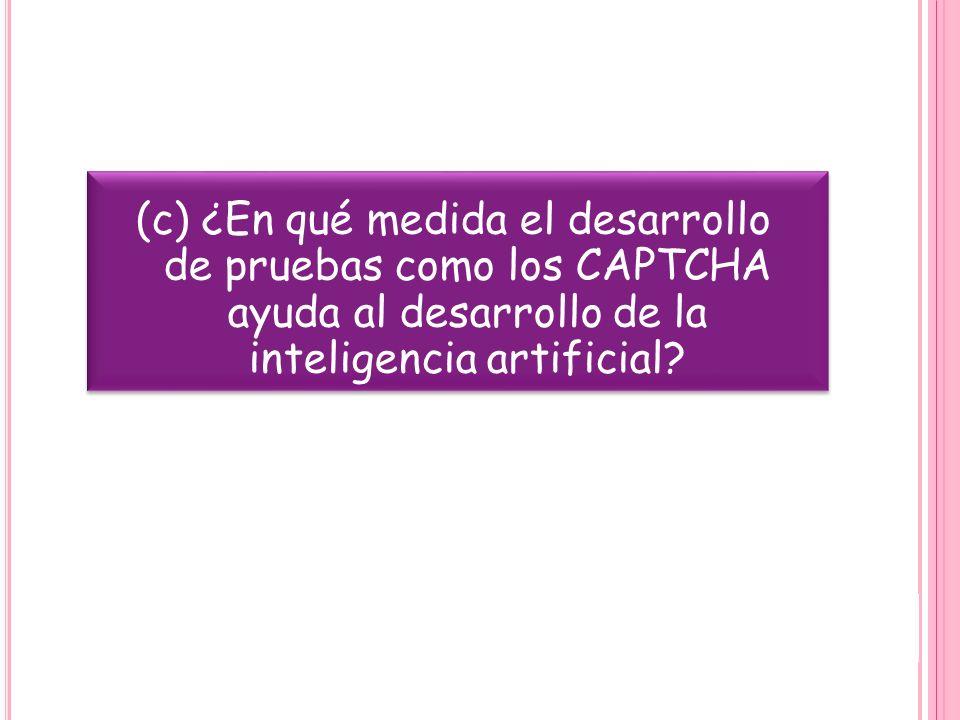 (c) ¿En qué medida el desarrollo de pruebas como los CAPTCHA ayuda al desarrollo de la inteligencia artificial
