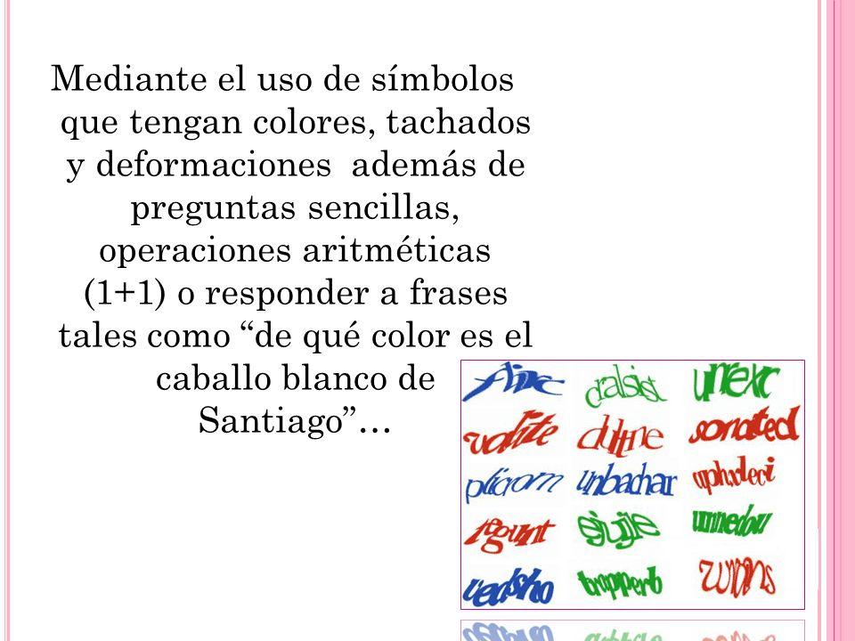 Mediante el uso de símbolos que tengan colores, tachados y deformaciones además de preguntas sencillas, operaciones aritméticas (1+1) o responder a frases tales como de qué color es el caballo blanco de Santiago …