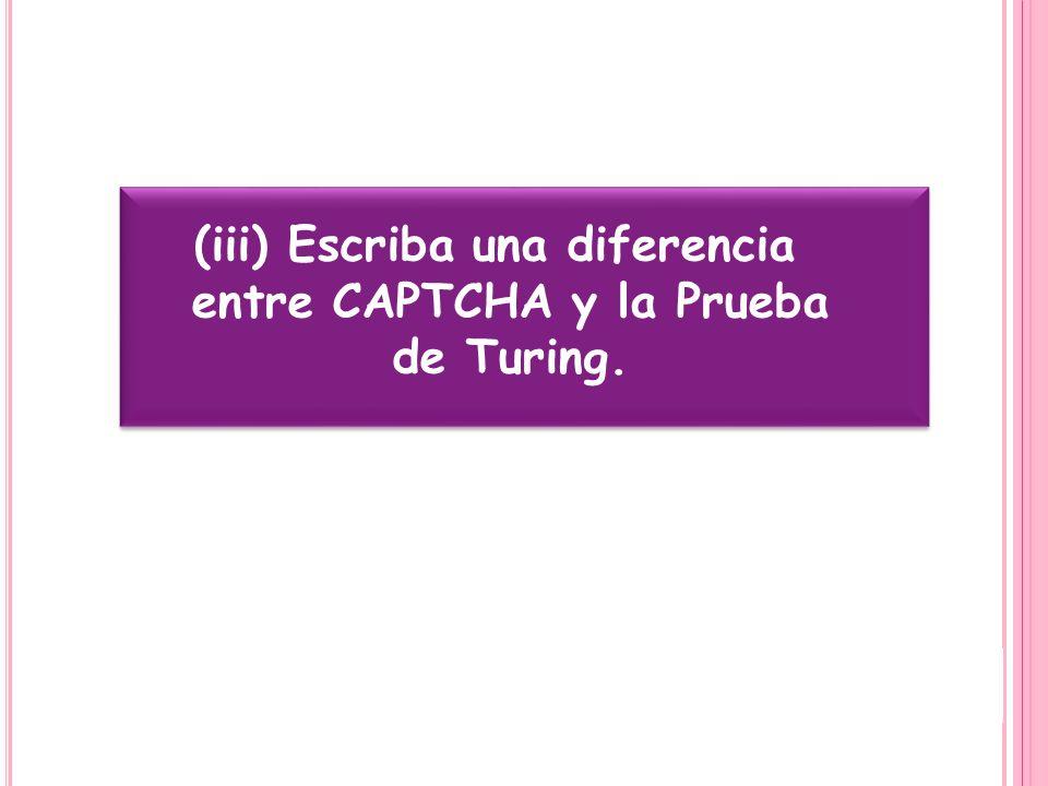(iii) Escriba una diferencia entre CAPTCHA y la Prueba de Turing.