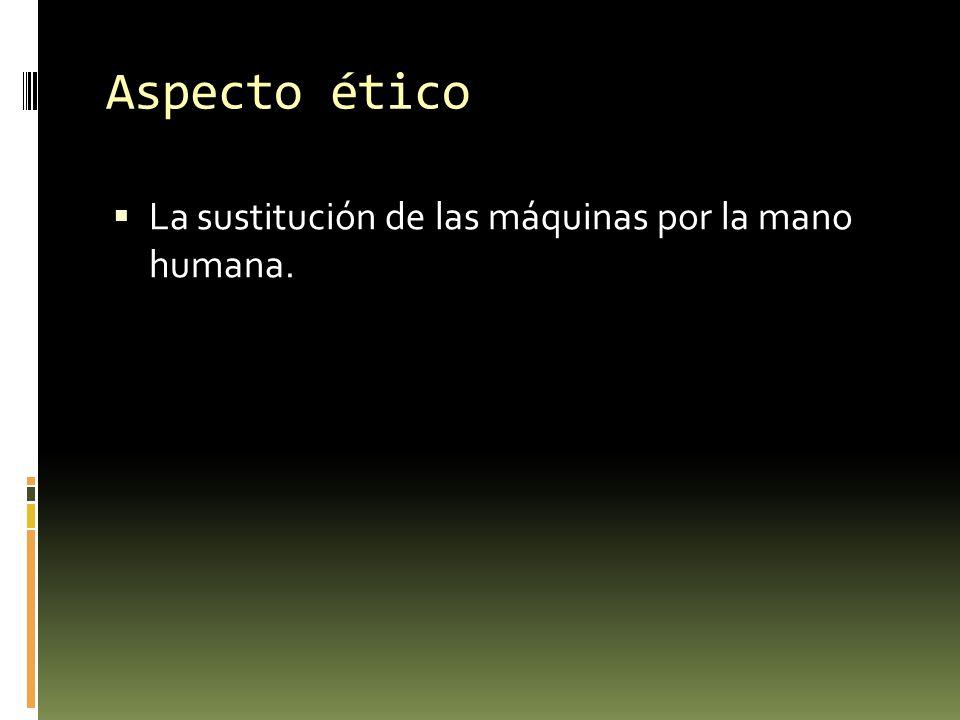 Aspecto ético La sustitución de las máquinas por la mano humana.