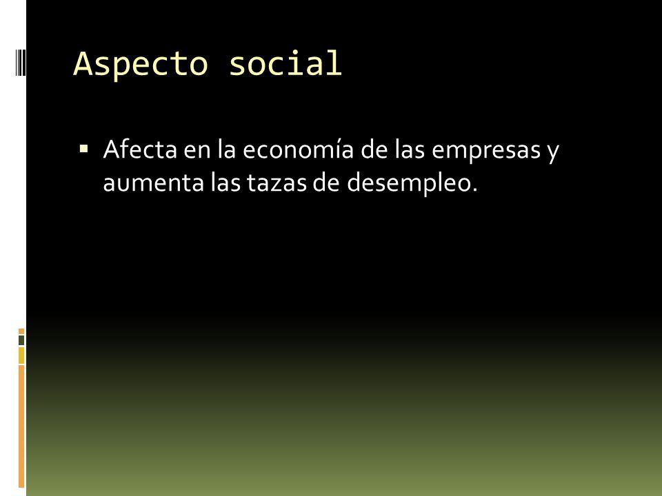 Aspecto social Afecta en la economía de las empresas y aumenta las tazas de desempleo.