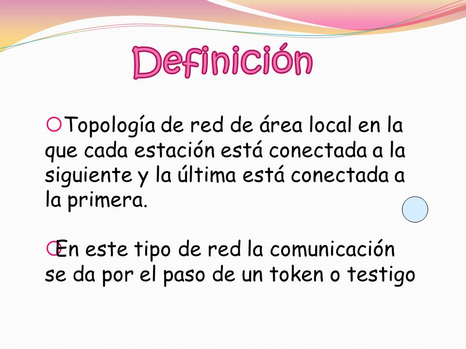 Definición Topología de red de área local en la que cada estación está conectada a la siguiente y la última está conectada a la primera.