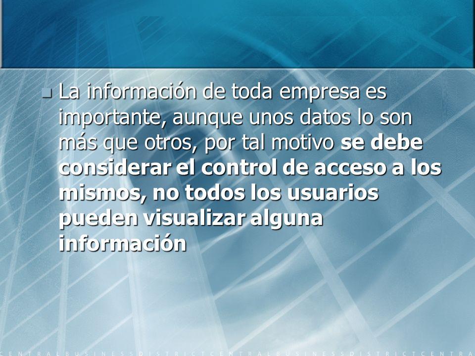 La información de toda empresa es importante, aunque unos datos lo son más que otros, por tal motivo se debe considerar el control de acceso a los mismos, no todos los usuarios pueden visualizar alguna información