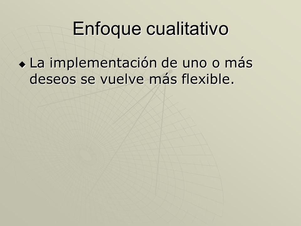 Enfoque cualitativo La implementación de uno o más deseos se vuelve más flexible.