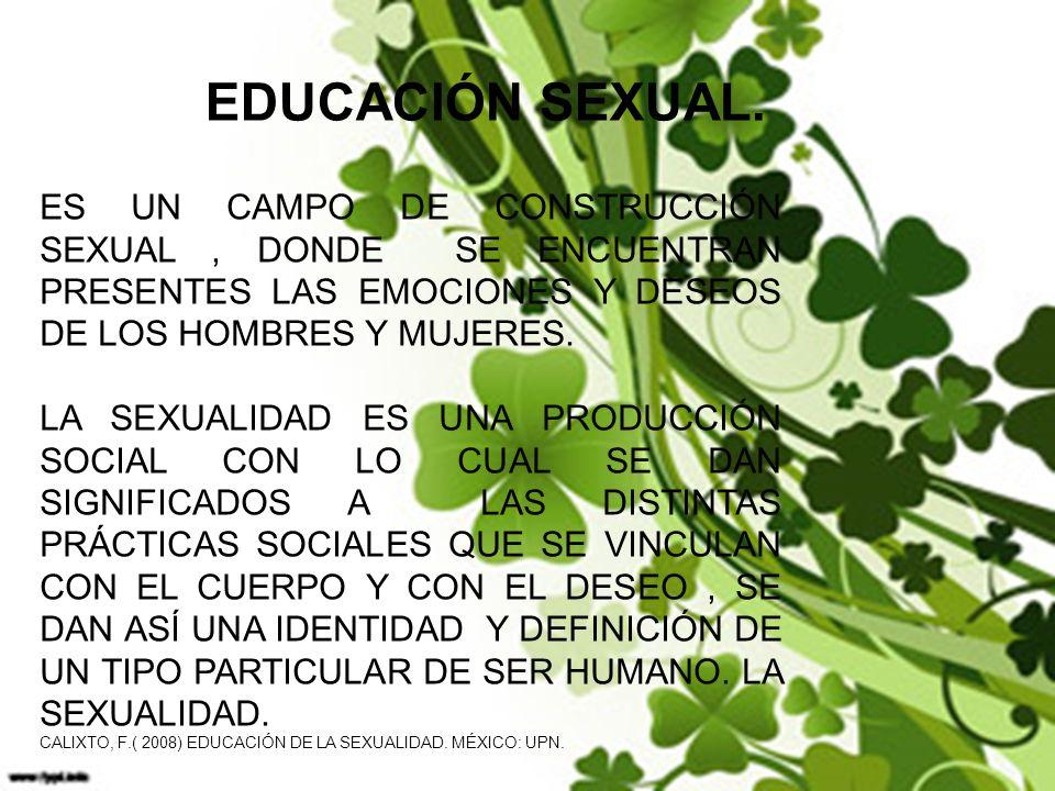 EDUCACIÓN SEXUAL. ES UN CAMPO DE CONSTRUCCIÓN SEXUAL , DONDE SE ENCUENTRAN PRESENTES LAS EMOCIONES Y DESEOS DE LOS HOMBRES Y MUJERES.