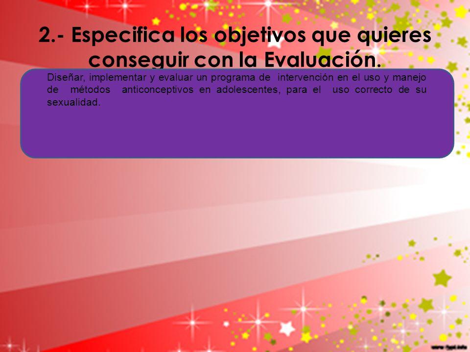 2.- Especifica los objetivos que quieres conseguir con la Evaluación.