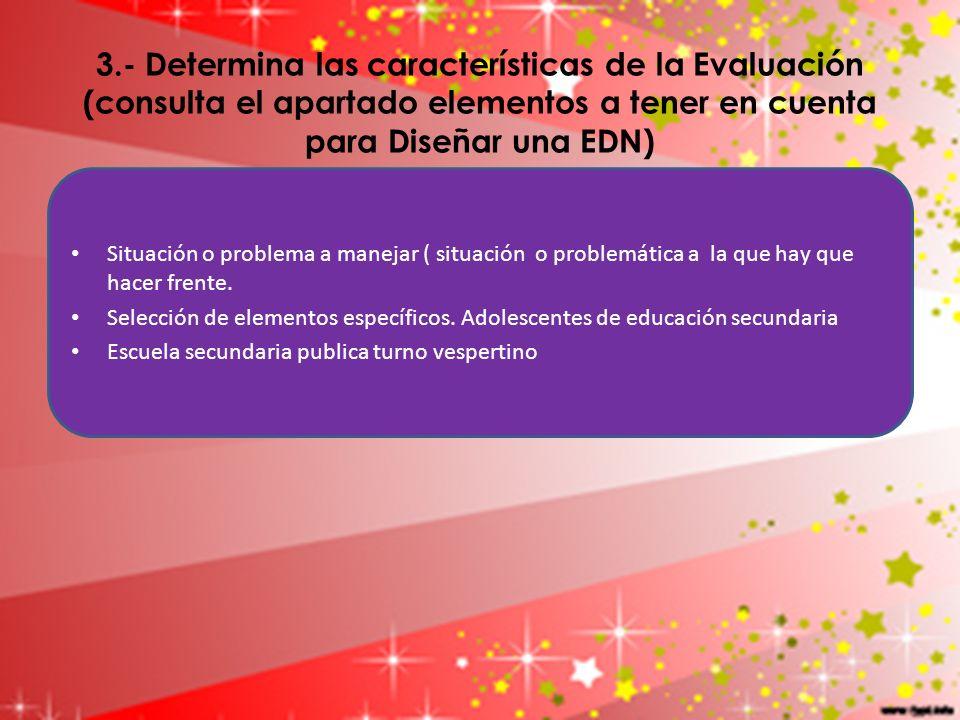 3.- Determina las características de la Evaluación (consulta el apartado elementos a tener en cuenta para Diseñar una EDN)