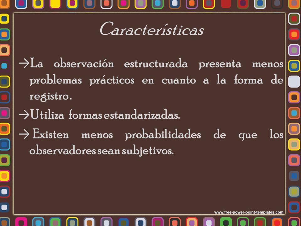 Características La observación estructurada presenta menos problemas prácticos en cuanto a la forma de registro .