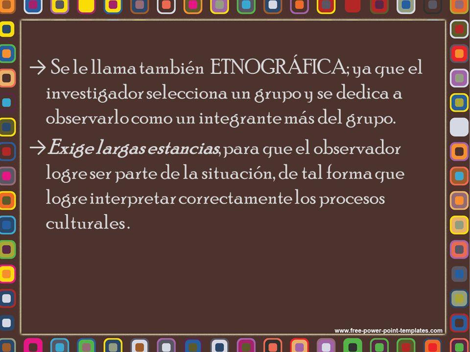 Se le llama también ETNOGRÁFICA; ya que el investigador selecciona un grupo y se dedica a observarlo como un integrante más del grupo.