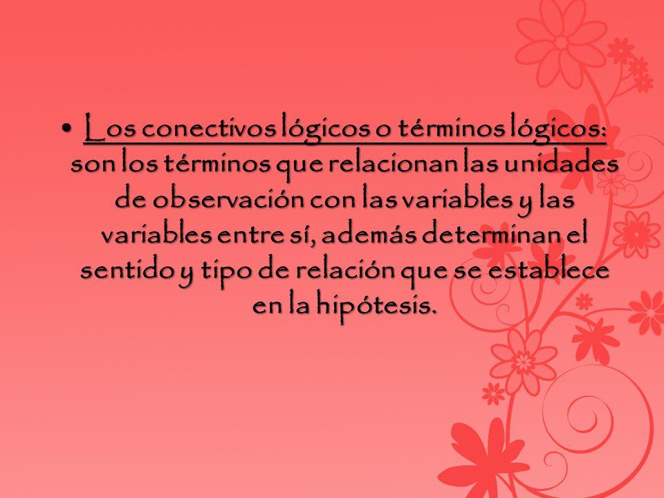Los conectivos lógicos o términos lógicos: son los términos que relacionan las unidades de observación con las variables y las variables entre sí, además determinan el sentido y tipo de relación que se establece en la hipótesis.