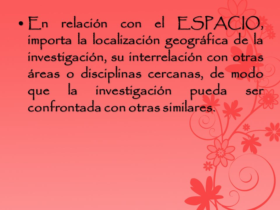 En relación con el ESPACIO, importa la localización geográfica de la investigación, su interrelación con otras áreas o disciplinas cercanas, de modo que la investigación pueda ser confrontada con otras similares.