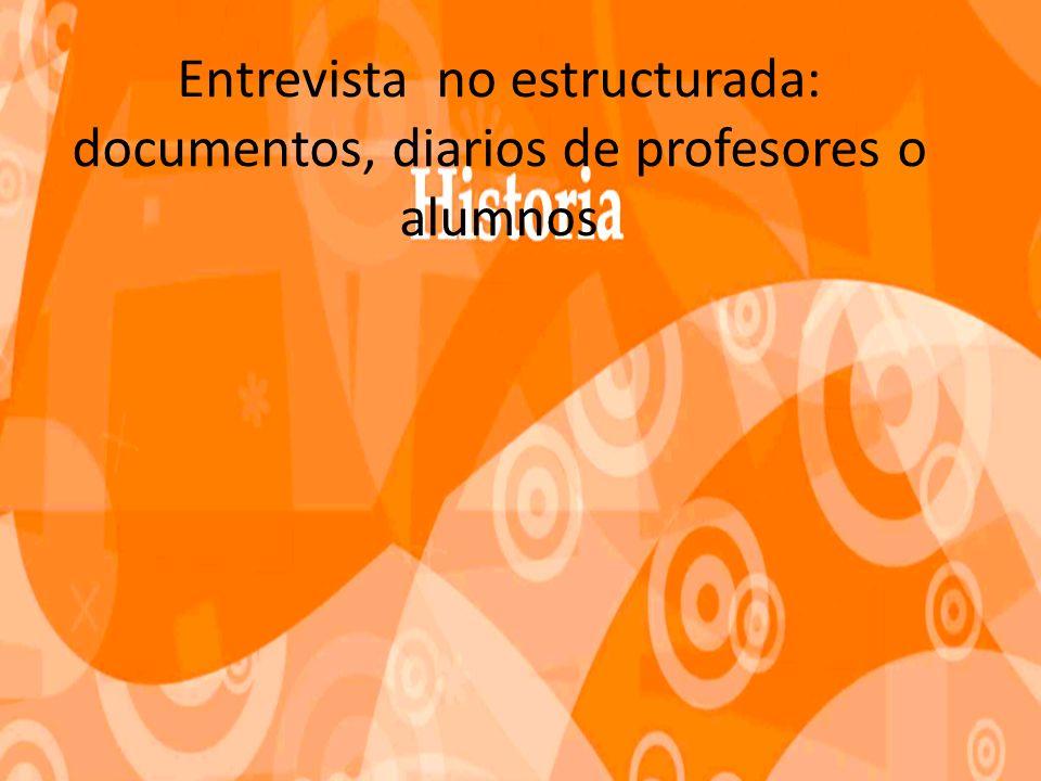 Entrevista no estructurada: documentos, diarios de profesores o alumnos