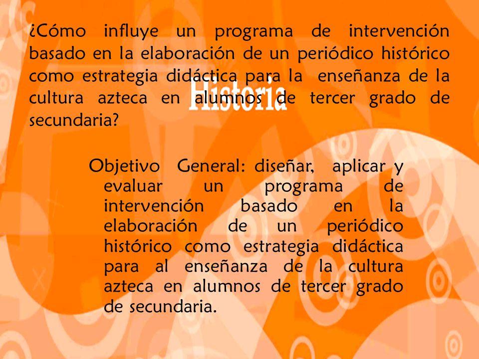 ¿Cómo influye un programa de intervención basado en la elaboración de un periódico histórico como estrategia didáctica para la enseñanza de la cultura azteca en alumnos de tercer grado de secundaria