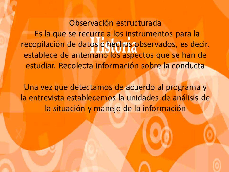 Observación estructurada Es la que se recurre a los instrumentos para la recopilación de datos o hechos observados, es decir, establece de antemano los aspectos que se han de estudiar.