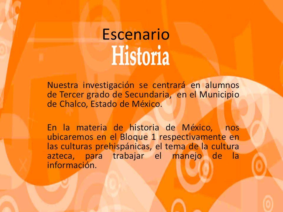 Escenario Nuestra investigación se centrará en alumnos de Tercer grado de Secundaria, en el Municipio de Chalco, Estado de México.