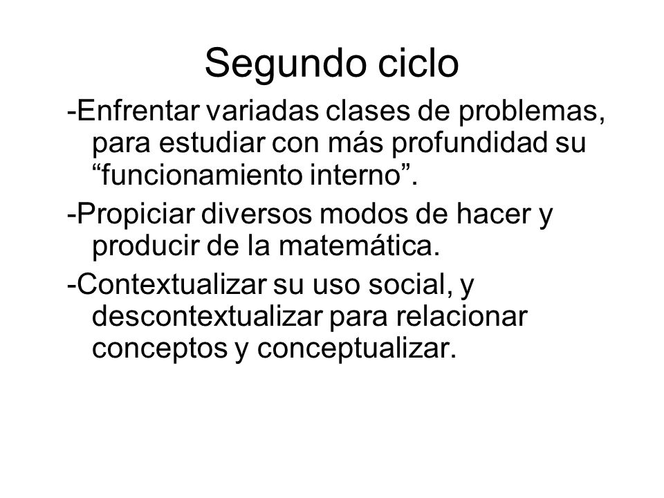 Segundo ciclo -Enfrentar variadas clases de problemas, para estudiar con más profundidad su funcionamiento interno .
