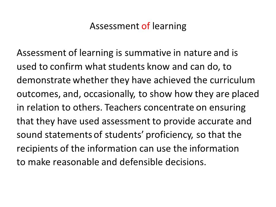Assessment of learning Assessment of learning is summative in nature and is used to confirm what students know and can do, to demonstrate whether they have achieved the curriculum outcomes, and, occasionally, to show how they are placed in relation to others.