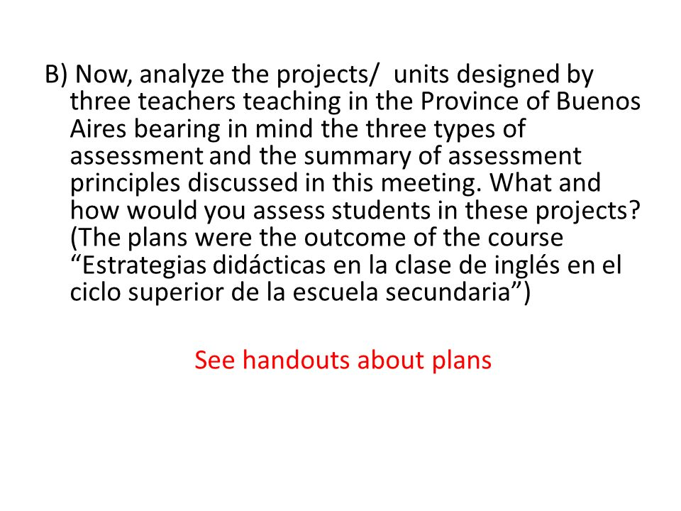 B) Now, analyze the projects/ units designed by three teachers teaching in the Province of Buenos Aires bearing in mind the three types of assessment and the summary of assessment principles discussed in this meeting.