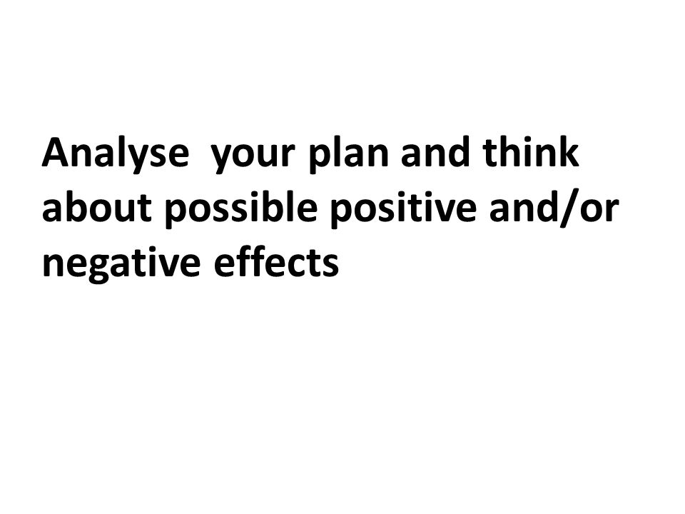 Analyse your plan and think about possible positive and/or negative effects