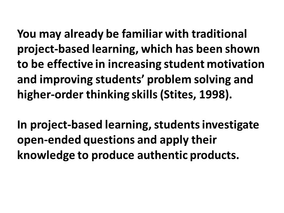 You may already be familiar with traditional project-based learning, which has been shown to be effective in increasing student motivation and improving students' problem solving and higher-order thinking skills (Stites, 1998).