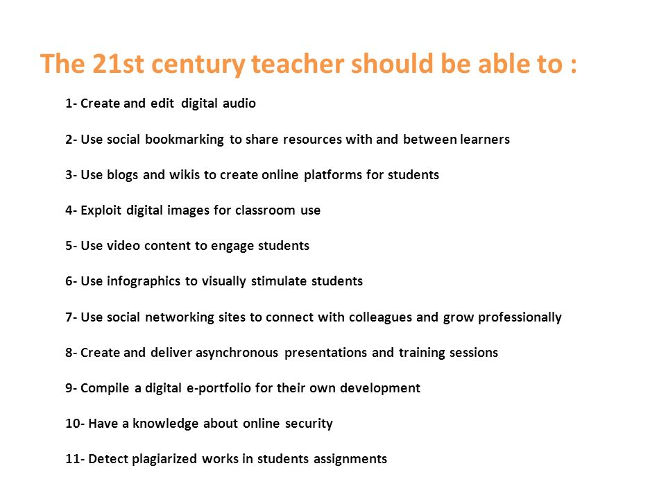The 21st century teacher should be able to : 1- Create and edit digital audio 2- Use social bookmarking to share resources with and between learners 3- Use blogs and wikis to create online platforms for students 4- Exploit digital images for classroom use 5- Use video content to engage students 6- Use infographics to visually stimulate students 7- Use social networking sites to connect with colleagues and grow professionally 8- Create and deliver asynchronous presentations and training sessions 9- Compile a digital e-portfolio for their own development 10- Have a knowledge about online security 11- Detect plagiarized works in students assignments