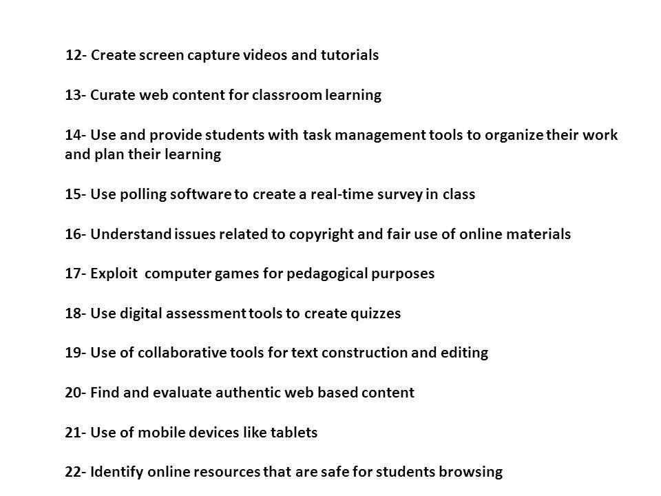 12- Create screen capture videos and tutorials 13- Curate web content for classroom learning 14- Use and provide students with task management tools to organize their work and plan their learning 15- Use polling software to create a real-time survey in class 16- Understand issues related to copyright and fair use of online materials 17- Exploit computer games for pedagogical purposes 18- Use digital assessment tools to create quizzes 19- Use of collaborative tools for text construction and editing 20- Find and evaluate authentic web based content 21- Use of mobile devices like tablets 22- Identify online resources that are safe for students browsing