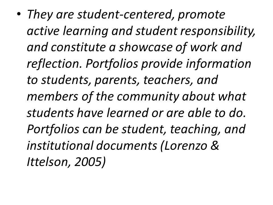 They are student-centered, promote active learning and student responsibility, and constitute a showcase of work and reflection. Portfolios provide information to students, parents, teachers, and members of the community about what students have learned or are able to do. Portfolios can be student, teaching, and institutional documents (Lorenzo & Ittelson, 2005)