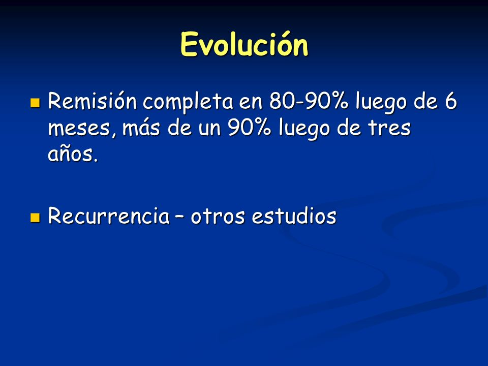Evolución Remisión completa en 80-90% luego de 6 meses, más de un 90% luego de tres años.