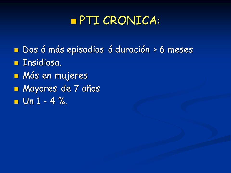 PTI CRONICA: Dos ó más episodios ó duración > 6 meses Insidiosa.