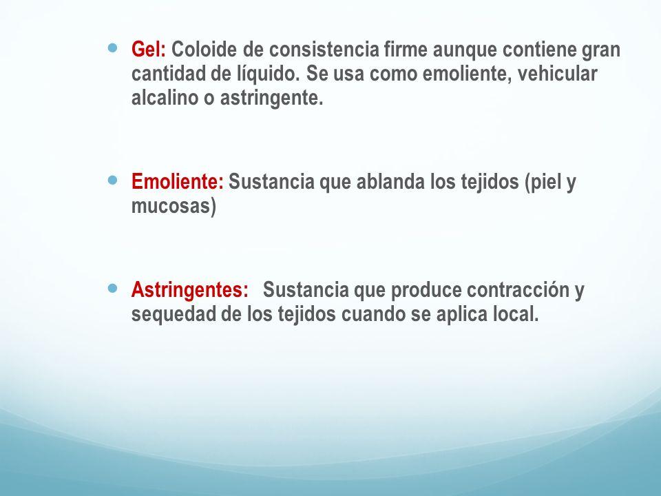 Gel: Coloide de consistencia firme aunque contiene gran cantidad de líquido. Se usa como emoliente, vehicular alcalino o astringente.