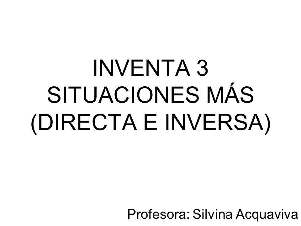 INVENTA 3 SITUACIONES MÁS (DIRECTA E INVERSA)