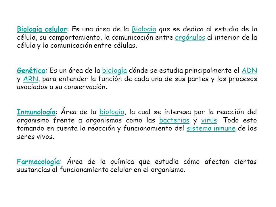 Biología celular: Es una área de la Biología que se dedica al estudio de la célula, su comportamiento, la comunicación entre orgánulos al interior de la célula y la comunicación entre células.