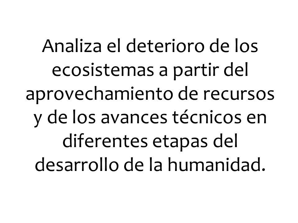 Analiza el deterioro de los ecosistemas a partir del aprovechamiento de recursos y de los avances técnicos en diferentes etapas del desarrollo de la humanidad.