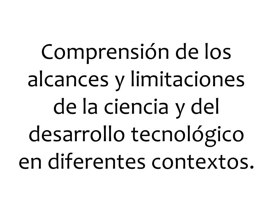 Comprensión de los alcances y limitaciones de la ciencia y del desarrollo tecnológico en diferentes contextos.