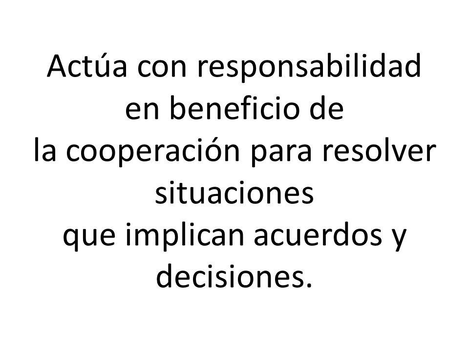 Actúa con responsabilidad en beneficio de la cooperación para resolver situaciones que implican acuerdos y decisiones.