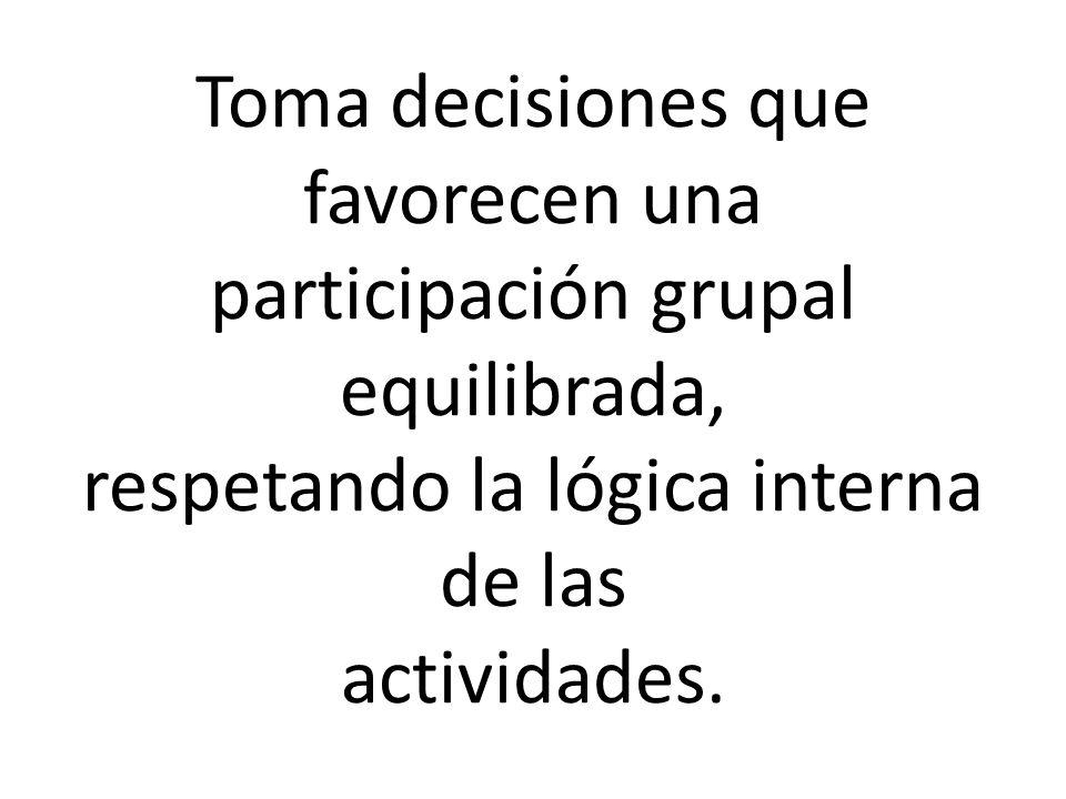 Toma decisiones que favorecen una participación grupal equilibrada, respetando la lógica interna de las actividades.