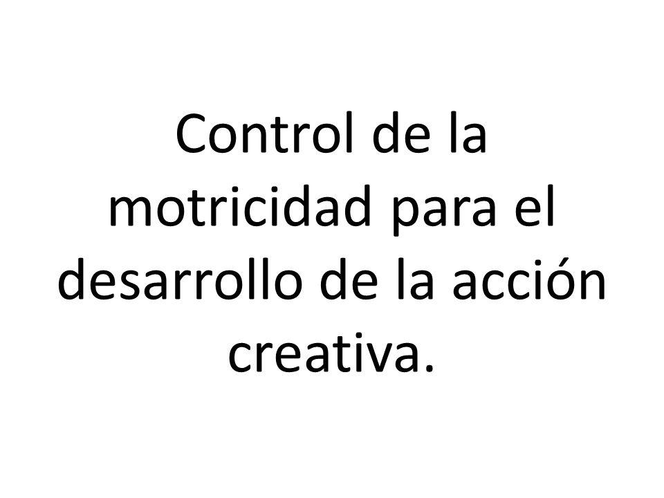 Control de la motricidad para el desarrollo de la acción creativa.