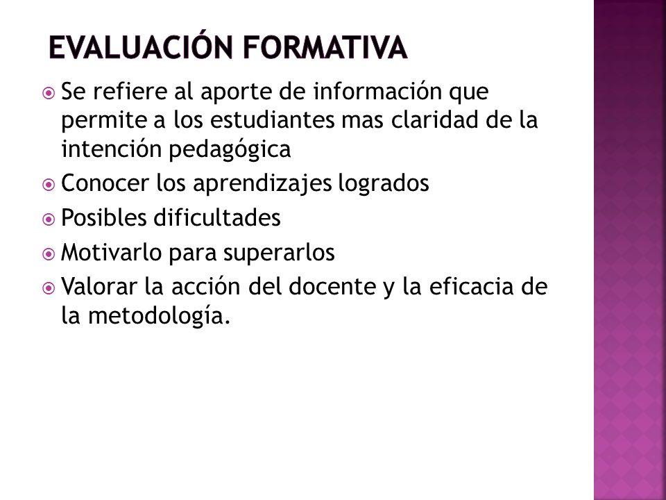 EVALUACIÓN FORMATIVA Se refiere al aporte de información que permite a los estudiantes mas claridad de la intención pedagógica.