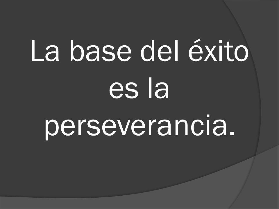 La base del éxito es la perseverancia.